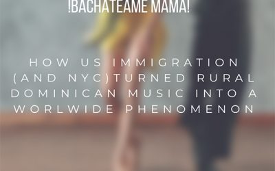 ¡Bachatéame Mamá! Como los inmigrantes en Estados Unidos (en especial Nueva York) Ayudaron a la Música Rural Dominicana a Convertirse en Fenómeno Global.